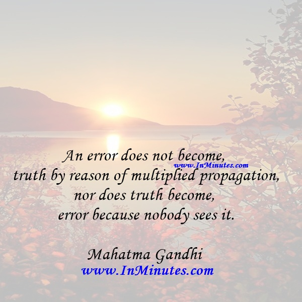 An error does not become truth by reason of multiplied propagation, nor does truth become error because nobody sees it.Mahatma Gandhi