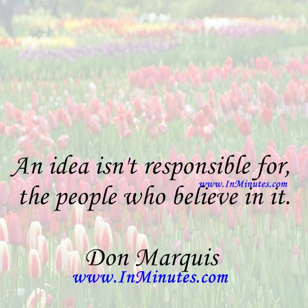 An idea isn't responsible for the people who believe in it.Don Marquis