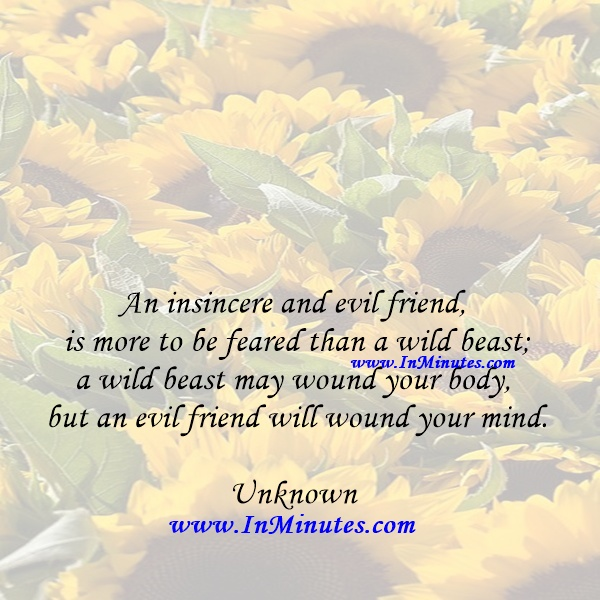 An insincere and evil friend is more to be feared than a wild beast; a wild beast may wound your body, but an evil friend will wound your mind.Unknown
