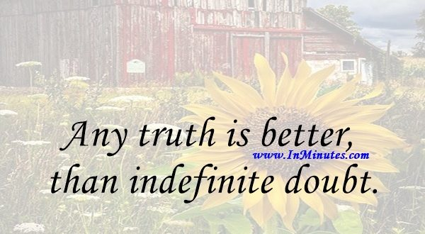 Any truth is better than indefinite doubt.Arthur Conan Doyle