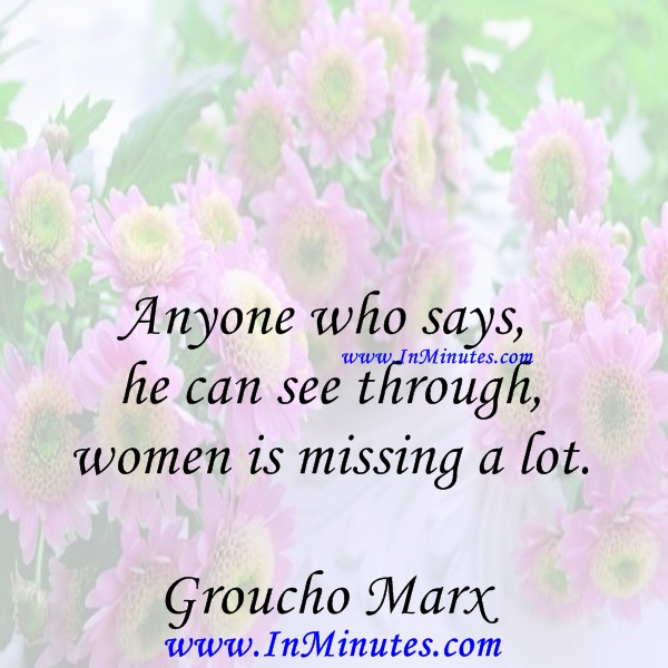 Anyone who says he can see through women is missing a lot.Groucho Marx