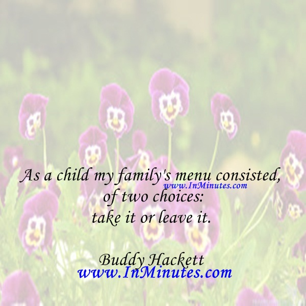 As a child my family's menu consisted of two choices take it or leave it.Buddy Hackett