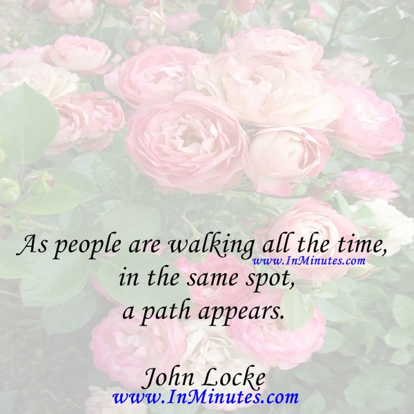 As people are walking all the time, in the same spot, a path appears. John Locke