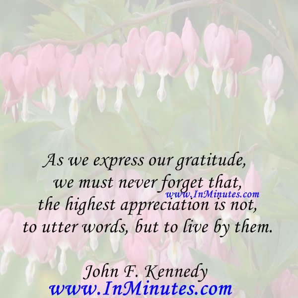 As we express our gratitude, we must never forget that the highest appreciation is not to utter words, but to live by them.John F. Kennedy