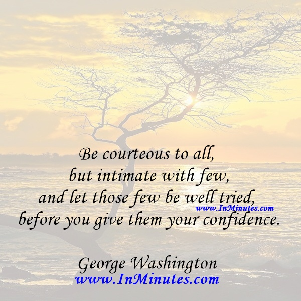 Be courteous to all, but intimate with few, and let those few be well tried before you give them your confidence.George Washington