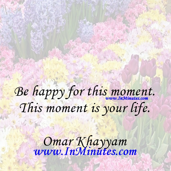 Be happy for this moment. This moment is your life.Omar Khayyam
