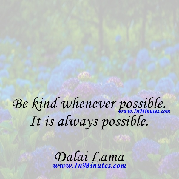 Be kind whenever possible. It is always possible.Dalai Lama