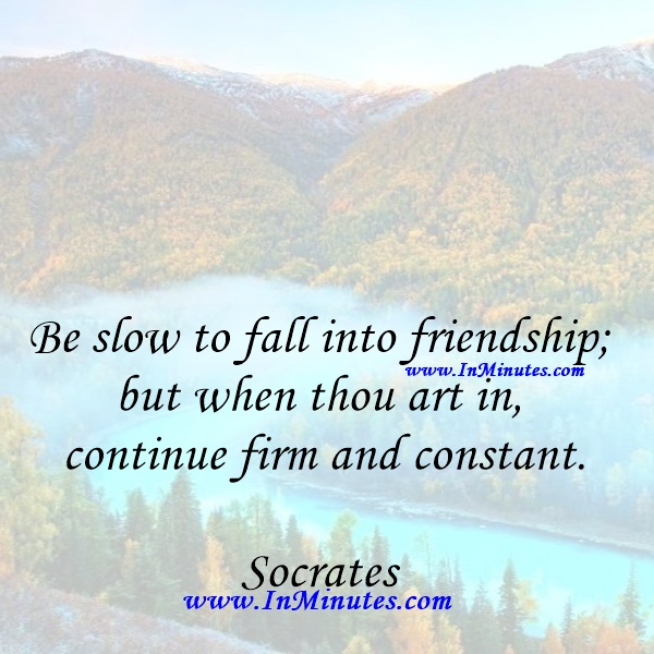 Be slow to fall into friendship; but when thou art in, continue firm and constant.Socrates