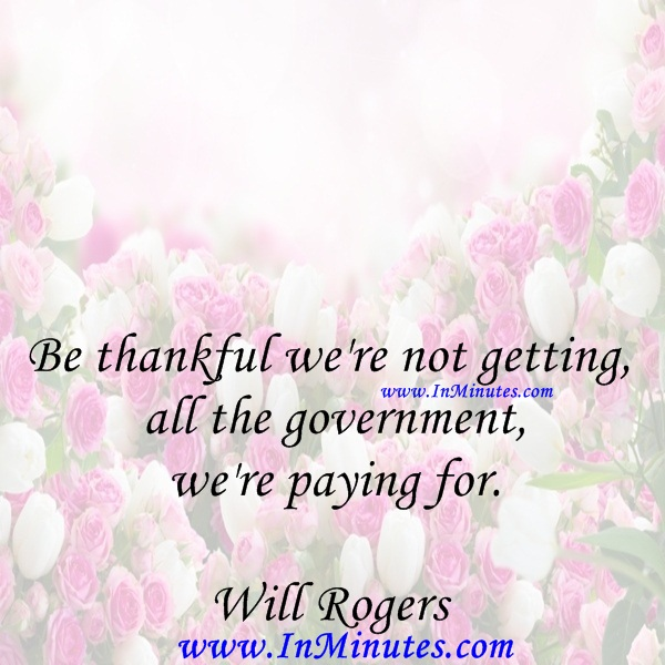Be thankful we're not getting all the government we're paying for.Will Rogers
