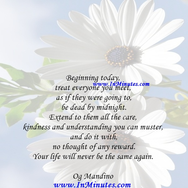 Beginning today, treat everyone you meet as if they were going to be dead by midnight. Extend to them all the care, kindness and understanding you can muster, and do it with no thought of any reward. Your life will never be the same again.Og Mandino