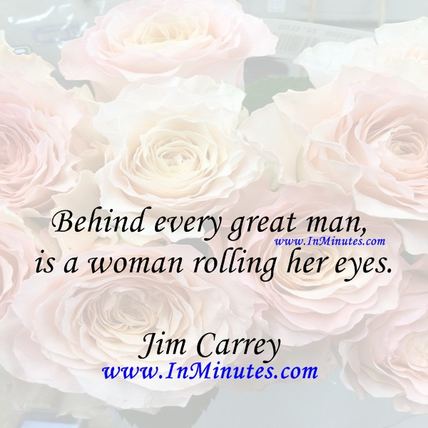 Behind every great man is a woman rolling her eyes.Jim Carrey