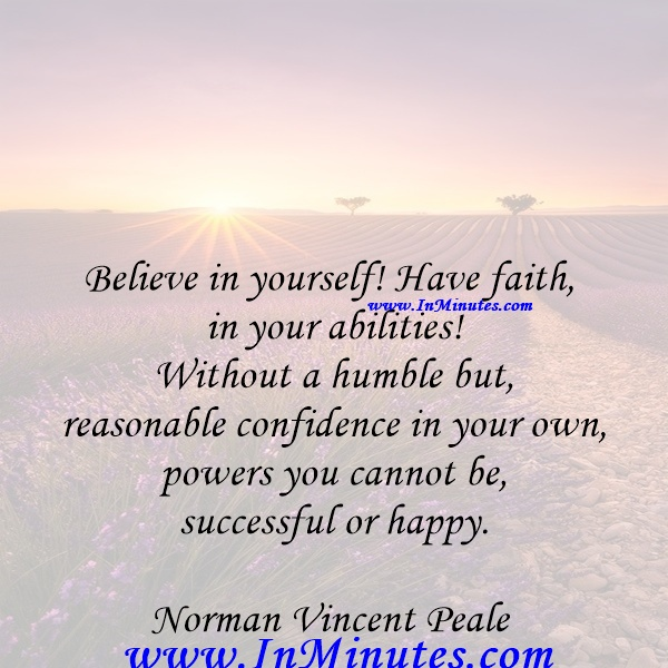 Believe in yourself! Have faith in your abilities! Without a humble but reasonable confidence in your own powers you cannot be successful or happy.Norman Vincent Peale