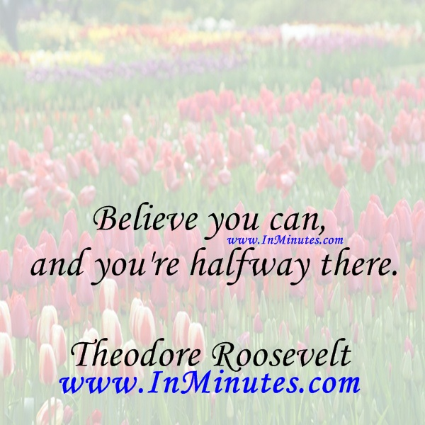 Believe you can and you're halfway there.Theodore Roosevelt