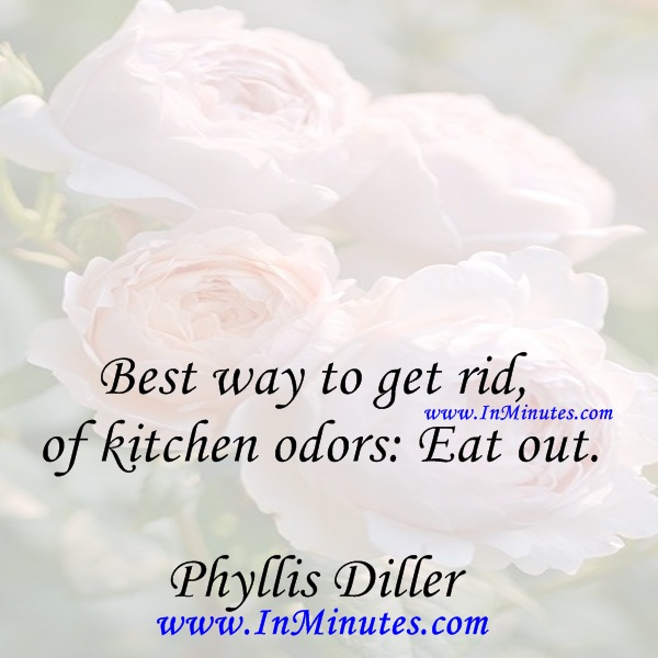Best way to get rid of kitchen odors Eat out.Phyllis Diller