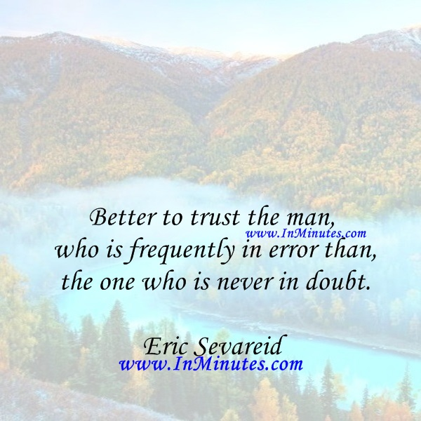 Better to trust the man who is frequently in error than the one who is never in doubt.Eric Sevareid