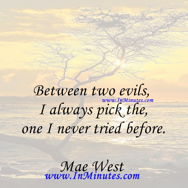 Between two evils, I always pick the one I never tried before.Mae West