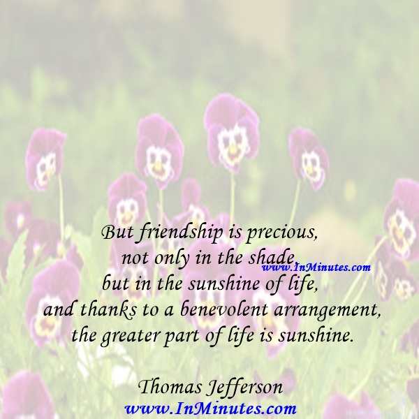 But friendship is precious, not only in the shade, but in the sunshine of life, and thanks to a benevolent arrangement the greater part of life is sunshine.Thomas Jefferson