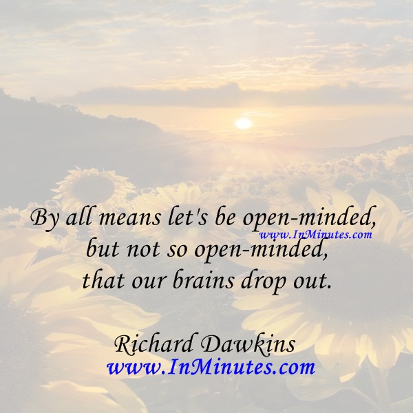 By all means let's be open-minded, but not so open-minded that our brains drop out.Richard Dawkins