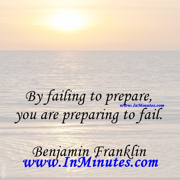 By failing to prepare, you are preparing to fail.Benjamin Franklin