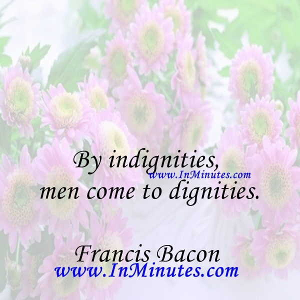 By indignities men come to dignities.Francis Bacon