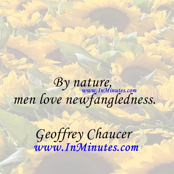 By nature, men love newfangledness.Geoffrey Chaucer