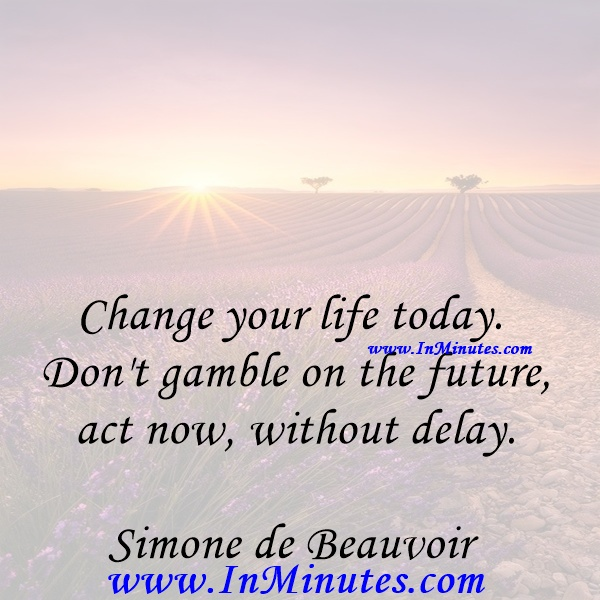 Change your life today. Don't gamble on the future, act now, without delay.Simone de Beauvoir