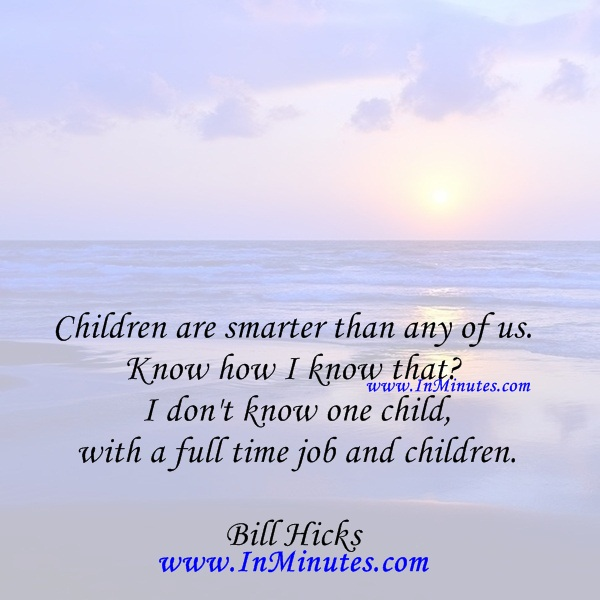 Children are smarter than any of us. Know how I know that I don't know one child with a full time job and children.Bill Hicks