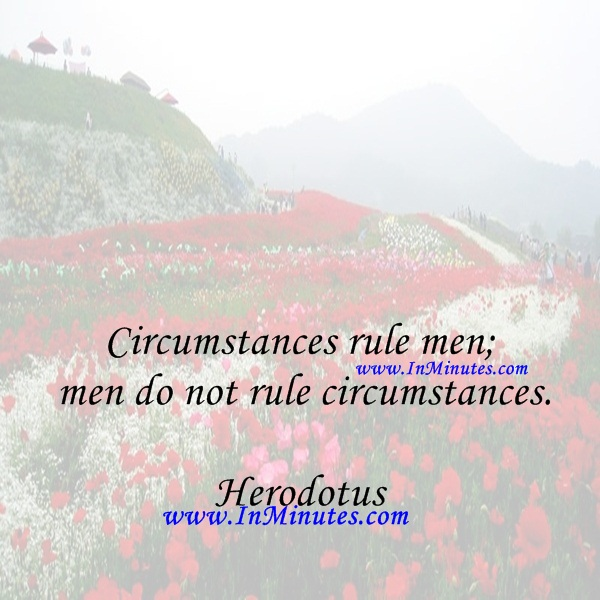 Circumstances rule men; men do not rule circumstances.Herodotus