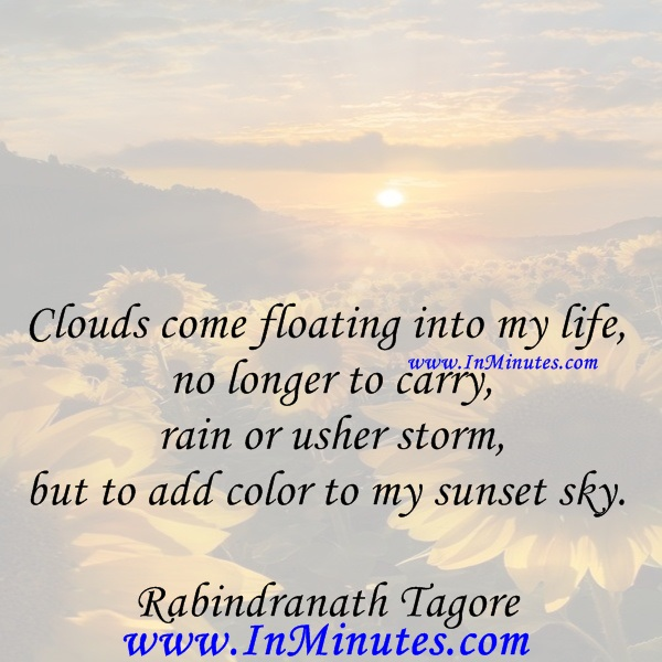 Clouds come floating into my life, no longer to carry rain or usher storm, but to add color to my sunset sky.Rabindranath Tagore