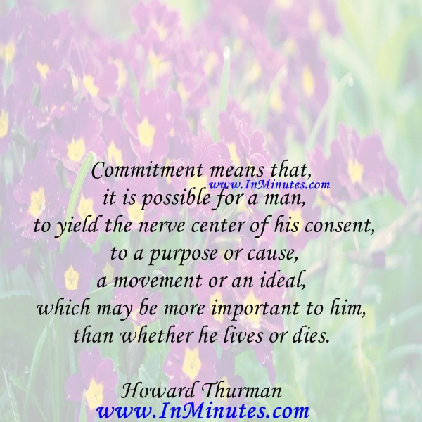 Commitment means that it is possible for a man to yield the nerve center of his consent to a purpose or cause, a movement or an ideal, which may be more important to him than whether he lives or dies.Howard Thurman