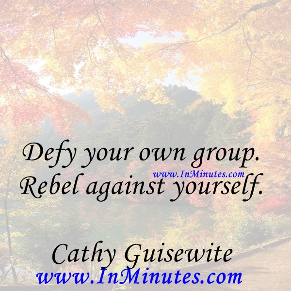 Defy your own group. Rebel against yourself.Cathy Guisewite
