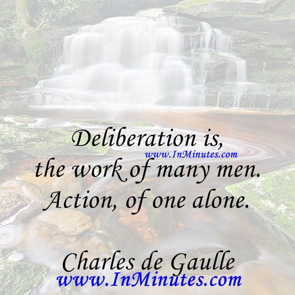 Deliberation is the work of many men. Action, of one alone.Charles de Gaulle