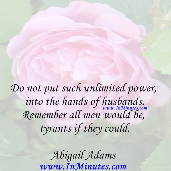Do not put such unlimited power into the hands of husbands. Remember all men would be tyrants if they could.Abigail Adams