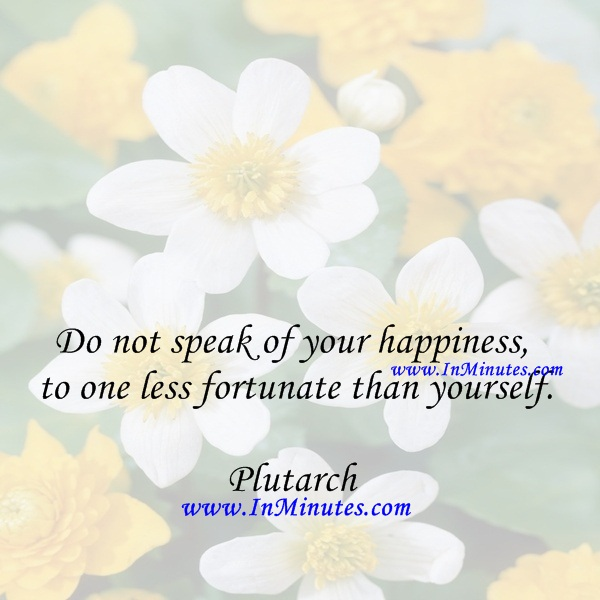 Do not speak of your happiness to one less fortunate than yourself.Plutarch