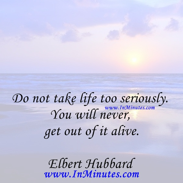 Do Not Take Life Too Seriously You Will Never Get Out Of It Alive