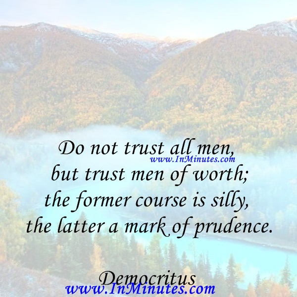 Do not trust all men, but trust men of worth; the former course is silly, the latter a mark of prudence.Democritus