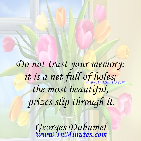 Do not trust your memory; it is a net full of holes; the most beautiful prizes slip through it.Georges Duhamel