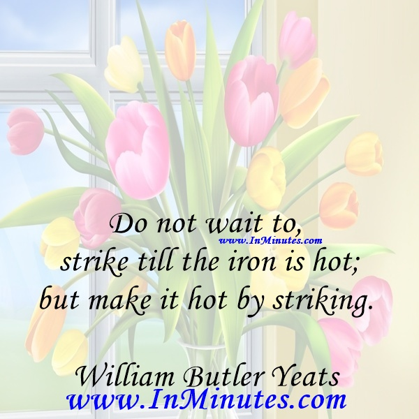 Do not wait to strike till the iron is hot; but make it hot by striking.William Butler Yeats