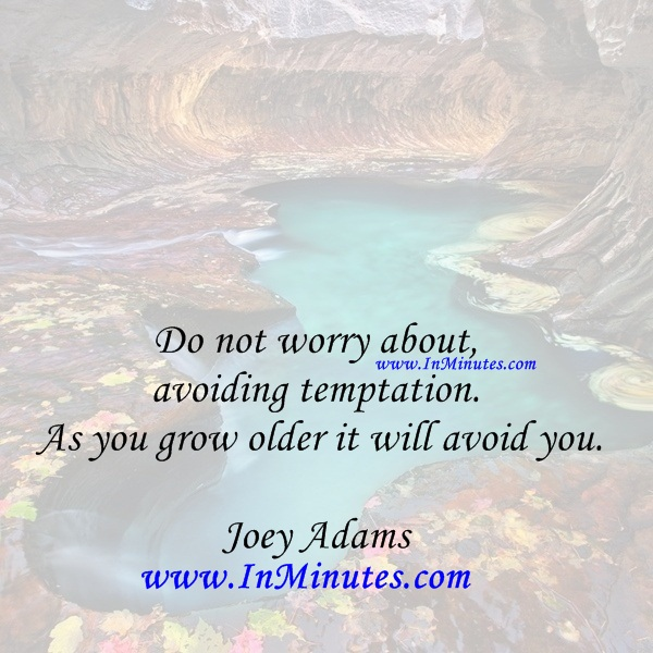 Do not worry about avoiding temptation. As you grow older it will avoid you.Joey Adams
