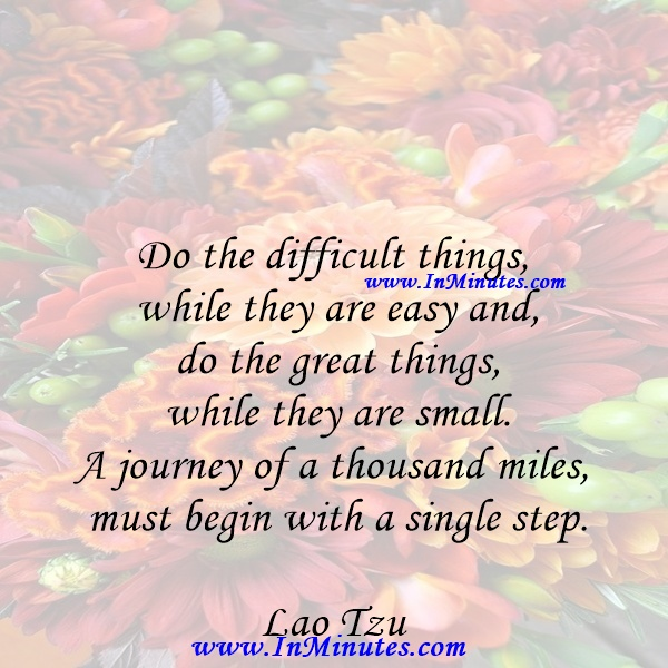 Do the difficult things while they are easy and do the great things while they are small. A journey of a thousand miles must begin with a single step.Lao Tzu
