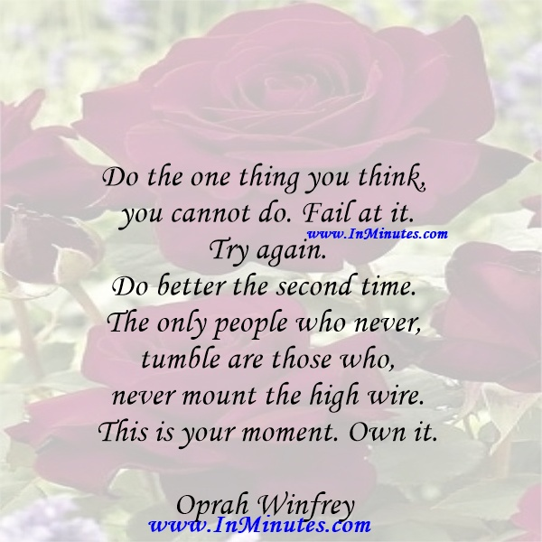 Do the one thing you think you cannot do. Fail at it. Try again. Do better the second time. The only people who never tumble are those who never mount the high wire. This is your moment. Own it.Oprah Winfrey