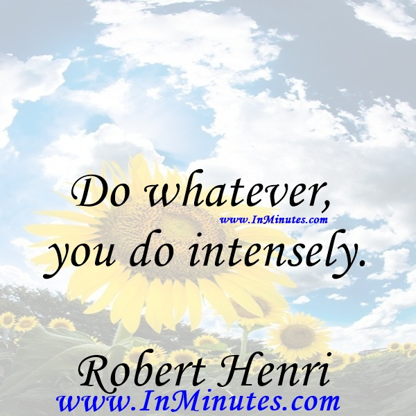 Do whatever you do intensely.Robert Henri
