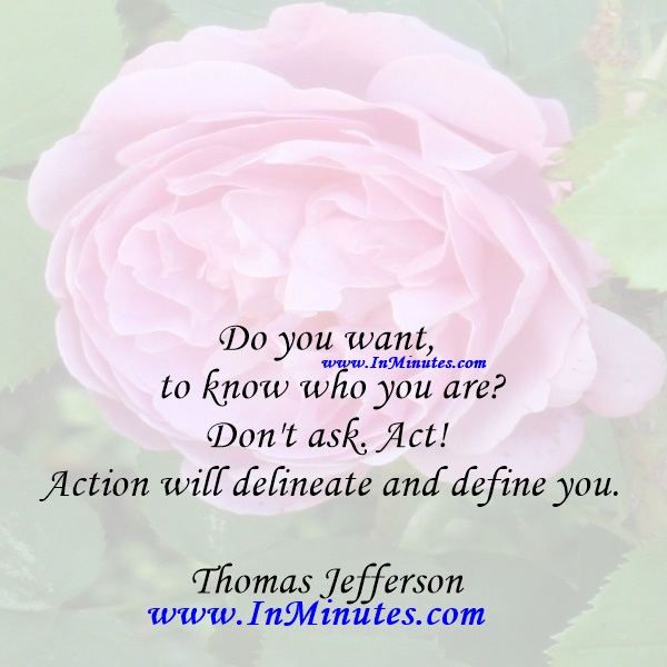 Do you want to know who you are Don't ask. Act! Action will delineate and define you.Thomas Jefferson