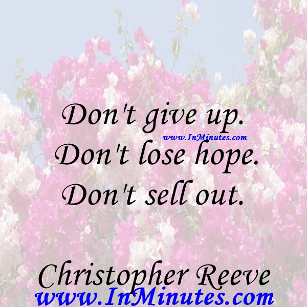 Don't give up. Don't lose hope. Don't sell out.Christopher Reeve