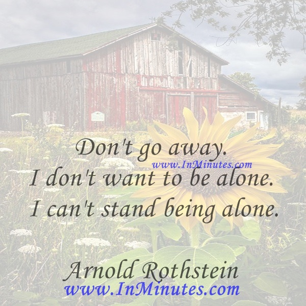 Don't go away. I don't want to be alone. I can't stand being alone.Arnold Rothstein