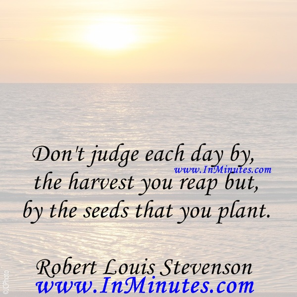 Don't judge each day by the harvest you reap but by the seeds that you plant.Robert Louis Stevenson