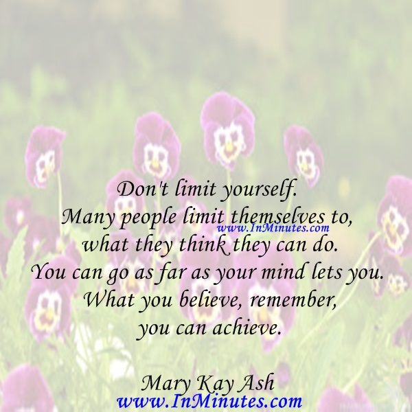 Don't limit yourself. Many people limit themselves to what they think they can do. You can go as far as your mind lets you. What you believe, remember, you can achieve.Mary Kay Ash