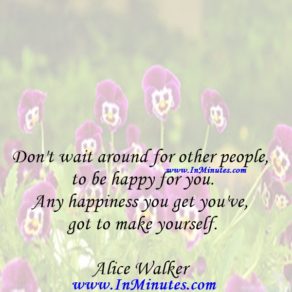 Don't wait around for other people to be happy for you. Any happiness you get you've got to make yourself.Alice Walker
