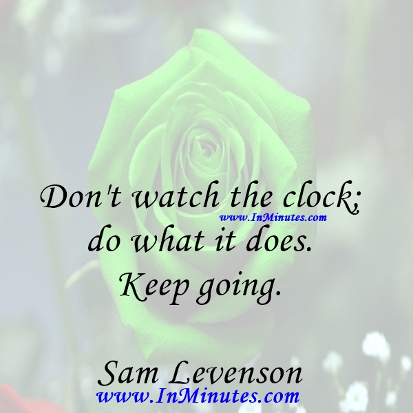 Don't watch the clock; do what it does. Keep going.Sam Levenson