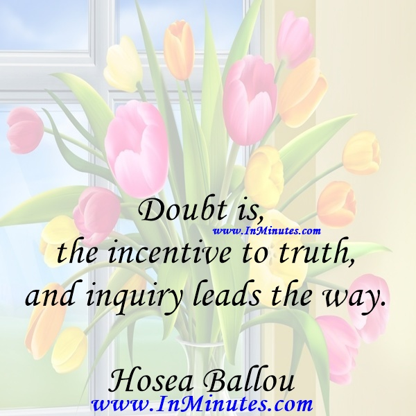 Doubt is the incentive to truth and inquiry leads the way.Hosea Ballou